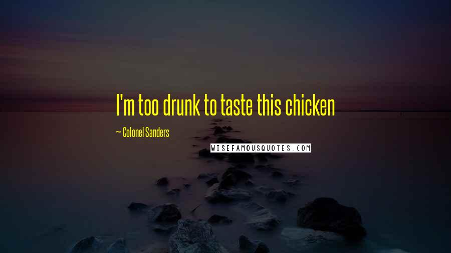 Colonel Sanders quotes: I'm too drunk to taste this chicken