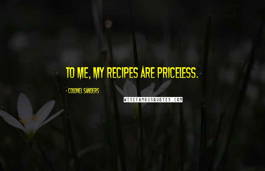 Colonel Sanders quotes: To me, my recipes are priceless.