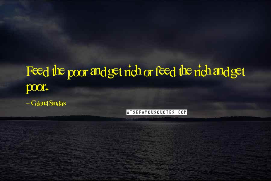 Colonel Sanders quotes: Feed the poor and get rich or feed the rich and get poor.