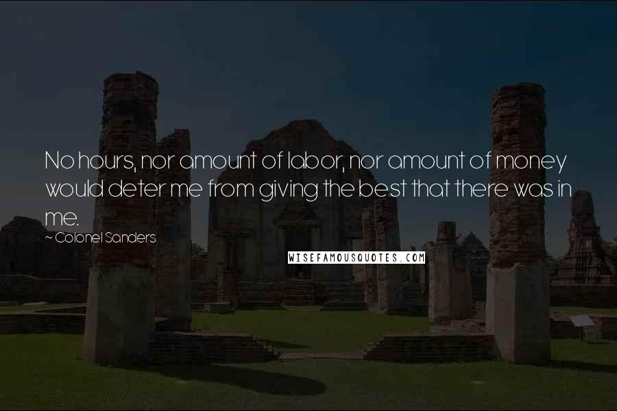 Colonel Sanders quotes: No hours, nor amount of labor, nor amount of money would deter me from giving the best that there was in me.