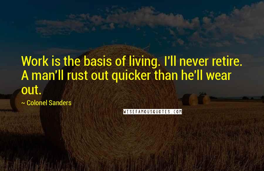 Colonel Sanders quotes: Work is the basis of living. I'll never retire. A man'll rust out quicker than he'll wear out.