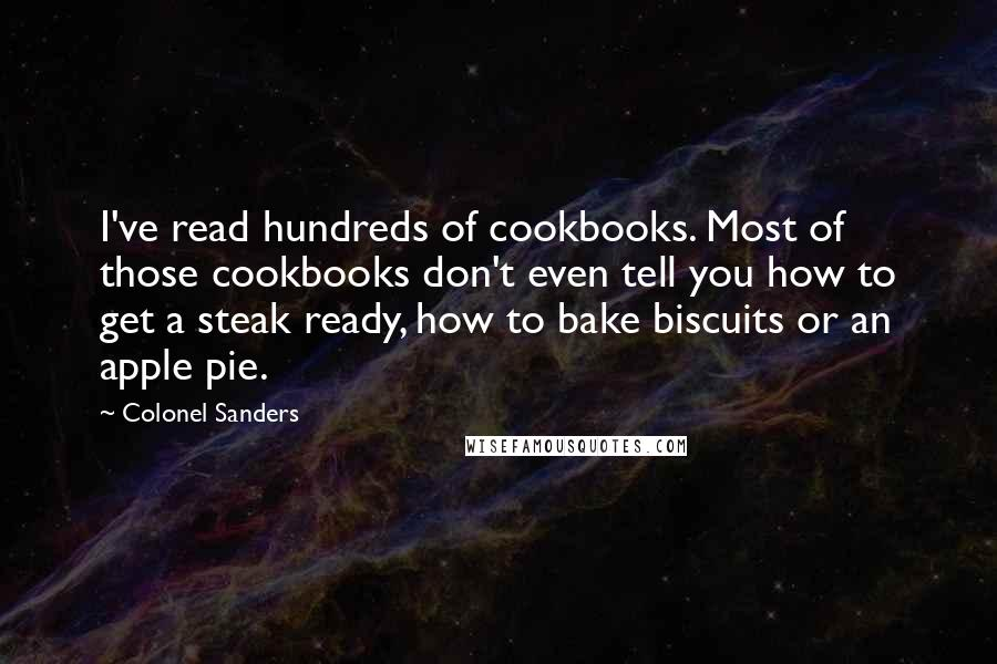 Colonel Sanders quotes: I've read hundreds of cookbooks. Most of those cookbooks don't even tell you how to get a steak ready, how to bake biscuits or an apple pie.