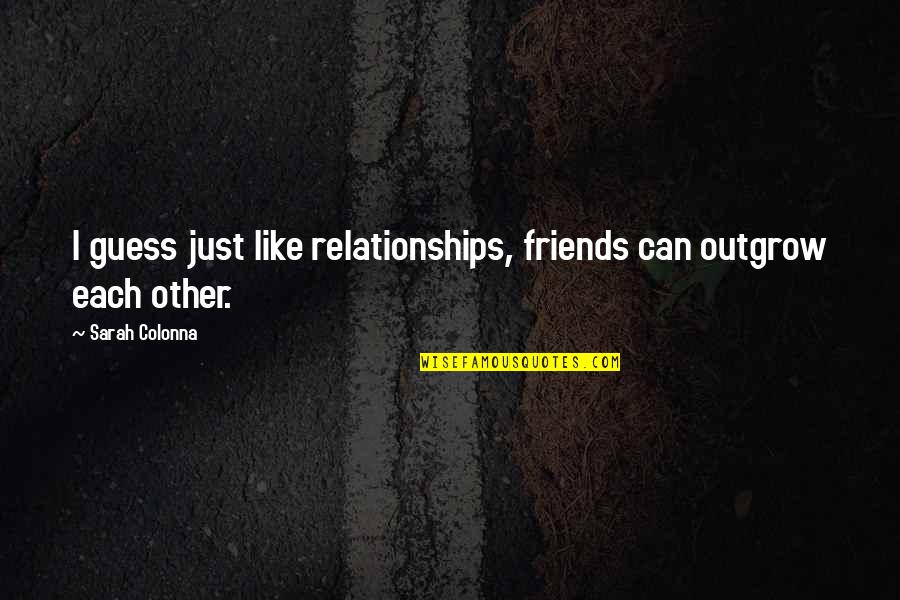 Colonna Quotes By Sarah Colonna: I guess just like relationships, friends can outgrow