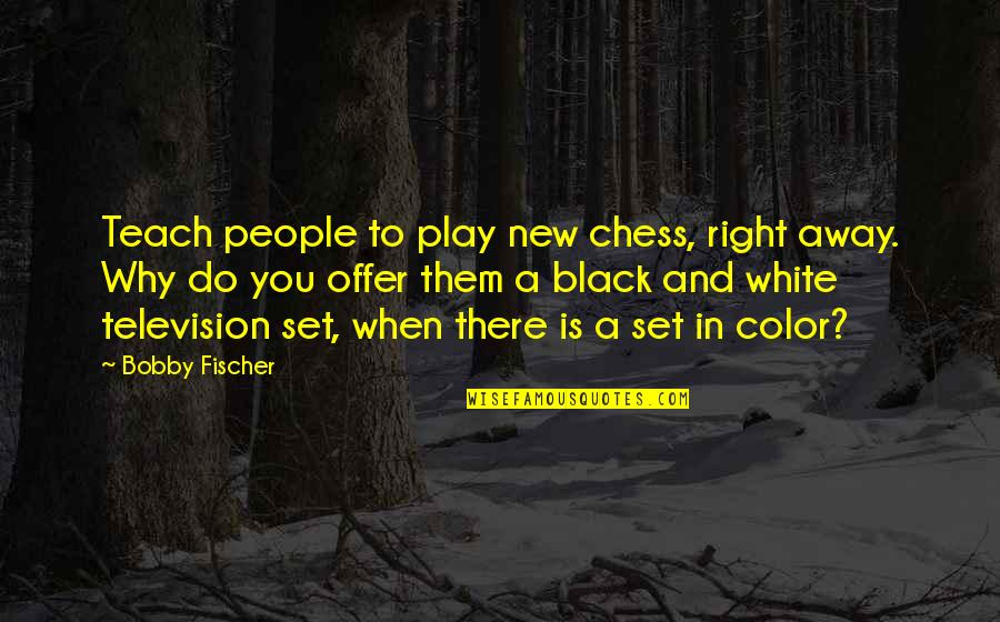 Color Black Quotes By Bobby Fischer: Teach people to play new chess, right away.