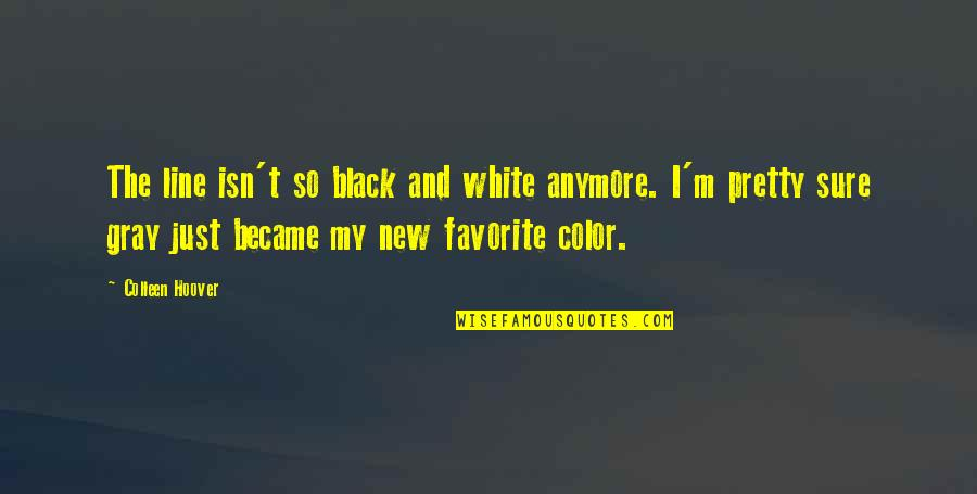 Color Black Quotes By Colleen Hoover: The line isn't so black and white anymore.