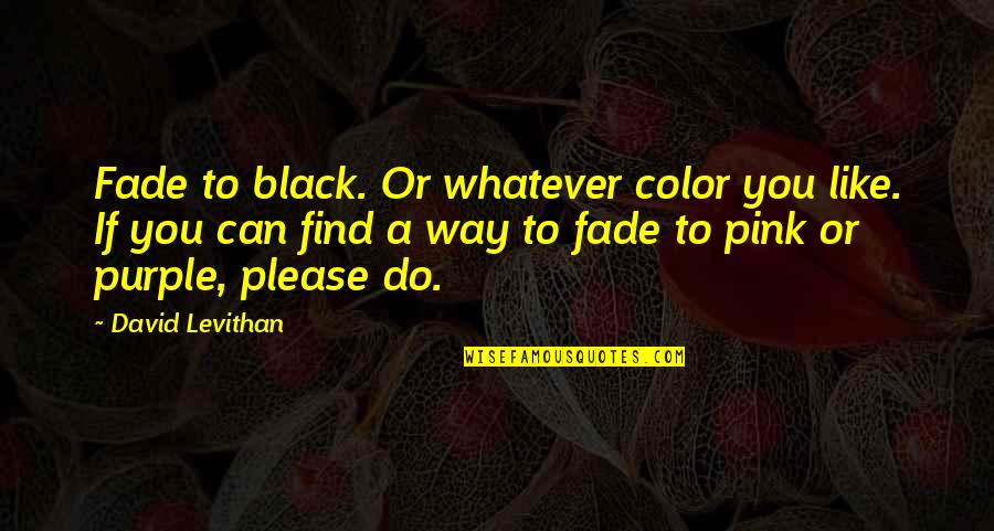 Color Black Quotes By David Levithan: Fade to black. Or whatever color you like.