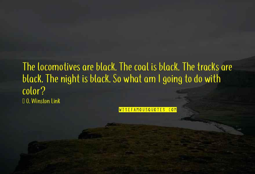 Color Black Quotes By O. Winston Link: The locomotives are black. The coal is black.