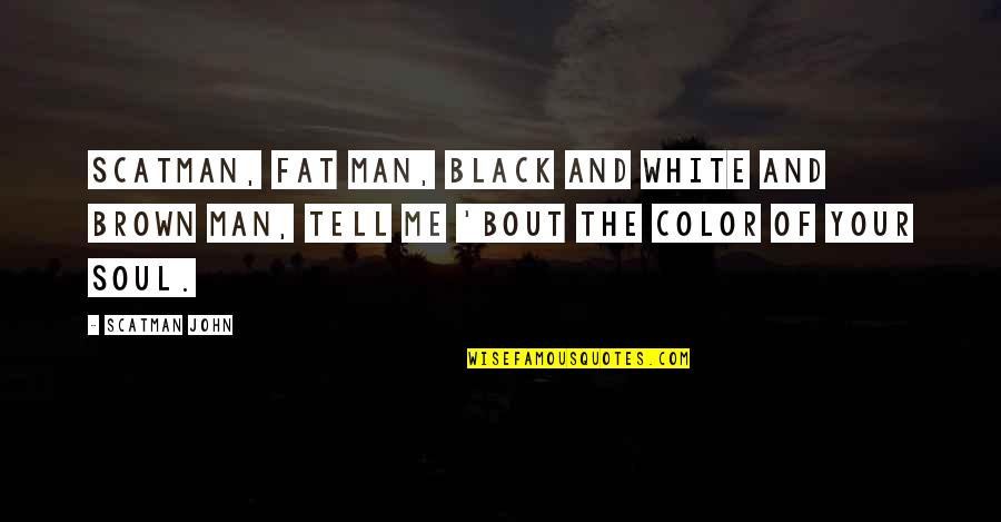 Color Black Quotes By Scatman John: Scatman, fat man, black and white and brown