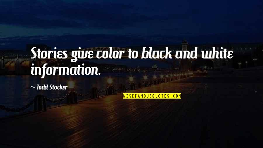 Color Black Quotes By Todd Stocker: Stories give color to black and white information.