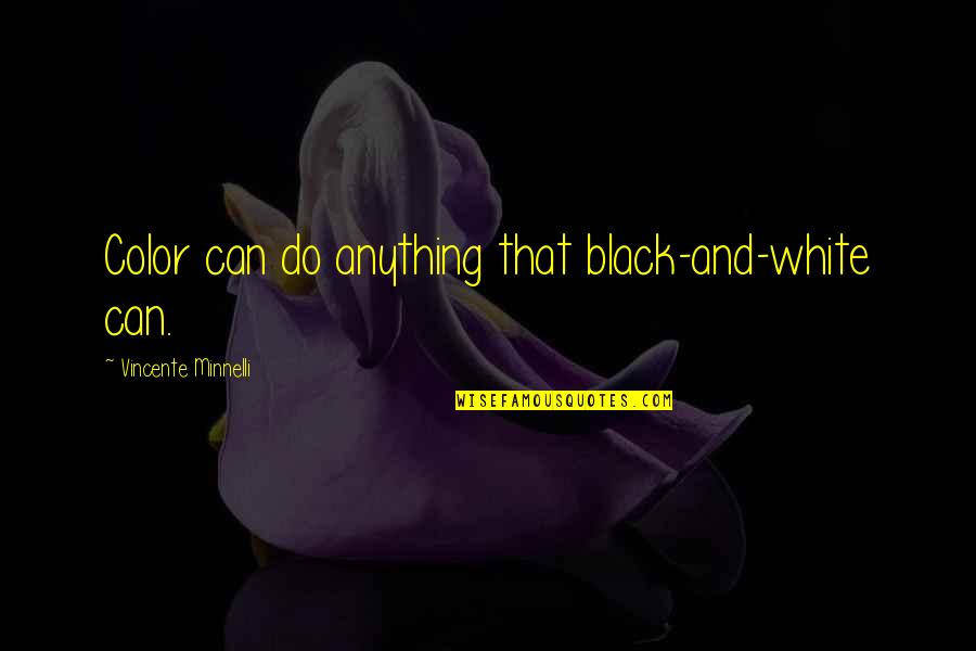 Color Black Quotes By Vincente Minnelli: Color can do anything that black-and-white can.