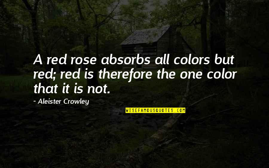 Color Red Quotes By Aleister Crowley: A red rose absorbs all colors but red;