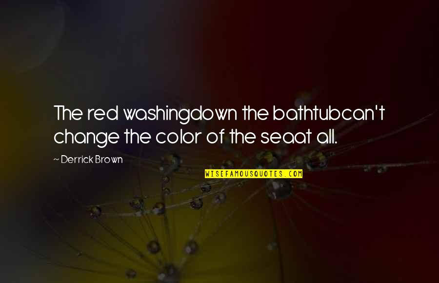 Color Red Quotes By Derrick Brown: The red washingdown the bathtubcan't change the color