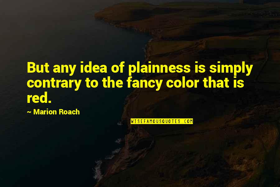 Color Red Quotes By Marion Roach: But any idea of plainness is simply contrary