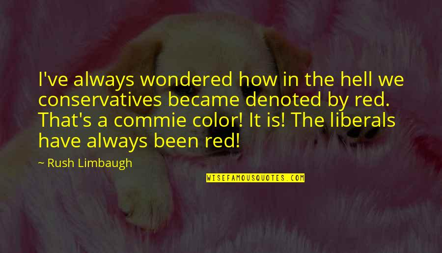 Color Red Quotes By Rush Limbaugh: I've always wondered how in the hell we