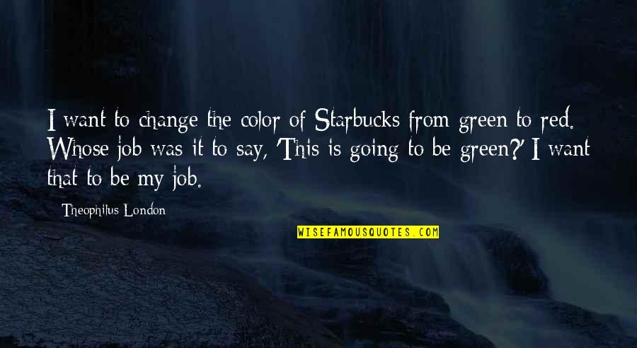 Color Red Quotes By Theophilus London: I want to change the color of Starbucks