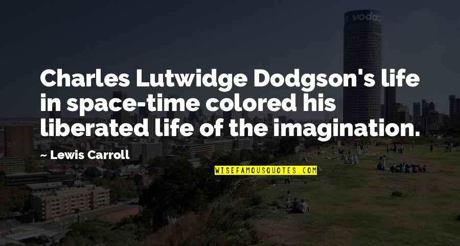 Colored Life Quotes By Lewis Carroll: Charles Lutwidge Dodgson's life in space-time colored his