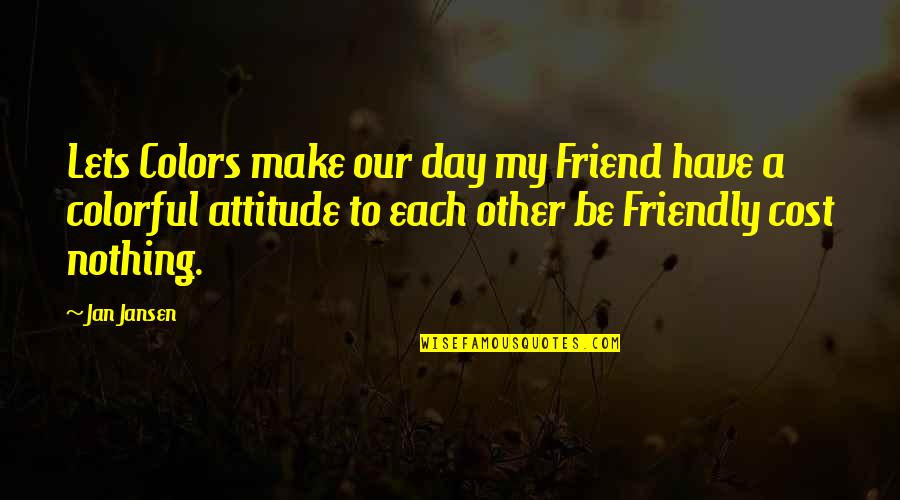 Colorful Best Friend Quotes By Jan Jansen: Lets Colors make our day my Friend have