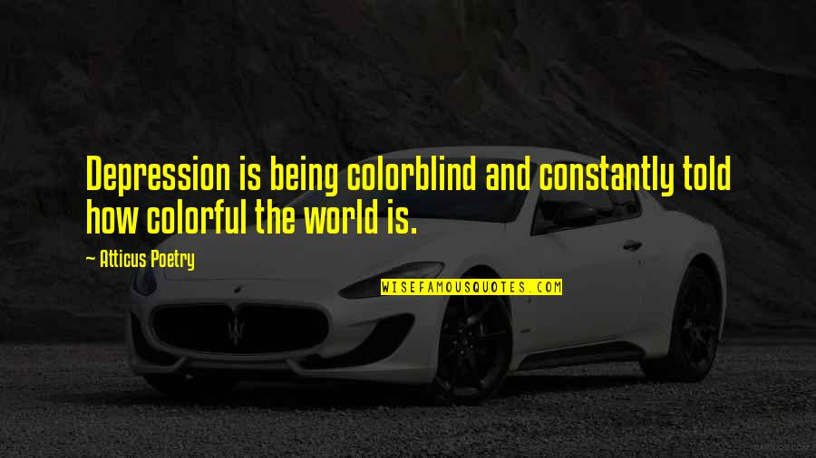 Colorful Love Quotes By Atticus Poetry: Depression is being colorblind and constantly told how