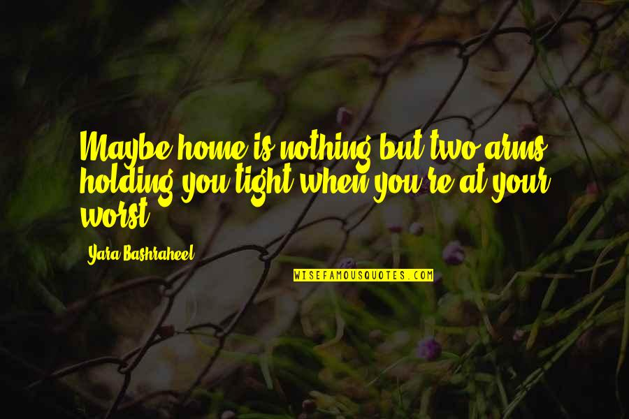Colorful Love Quotes By Yara Bashraheel: Maybe home is nothing but two arms holding
