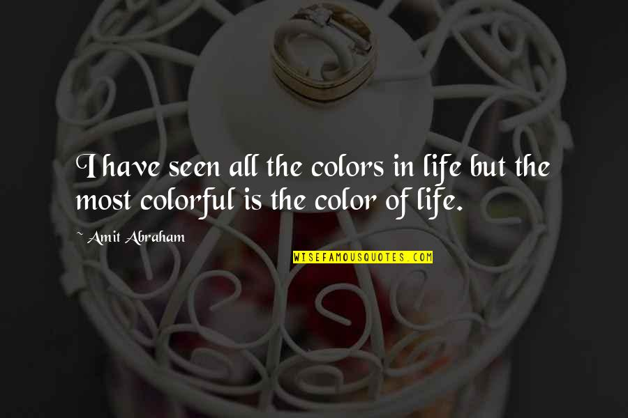 Colors In Your Life Quotes By Amit Abraham: I have seen all the colors in life