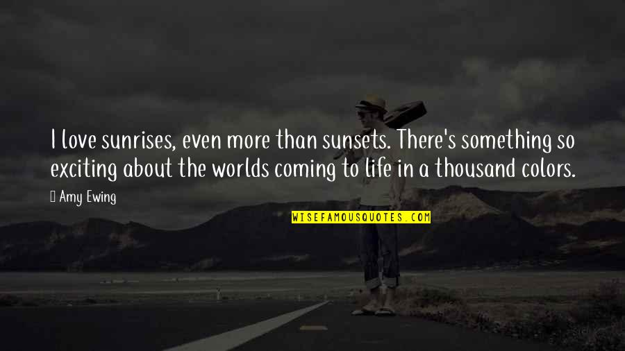 Colors In Your Life Quotes By Amy Ewing: I love sunrises, even more than sunsets. There's
