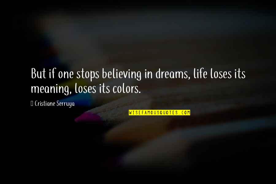 Colors In Your Life Quotes By Cristiane Serruya: But if one stops believing in dreams, life