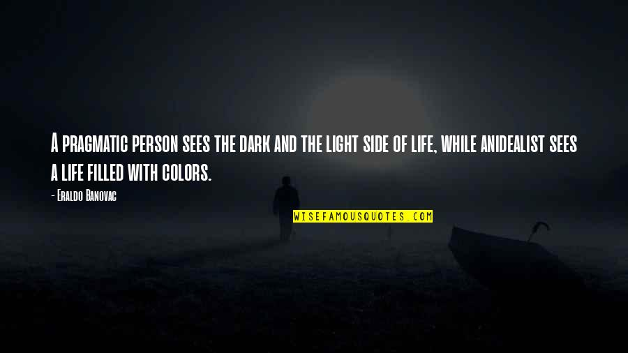 Colors In Your Life Quotes By Eraldo Banovac: A pragmatic person sees the dark and the