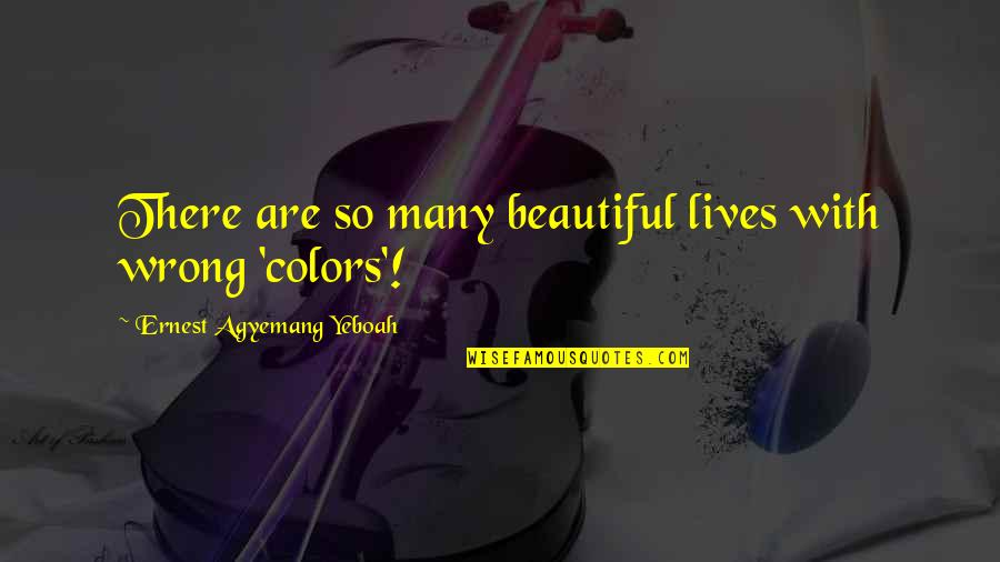 Colors In Your Life Quotes By Ernest Agyemang Yeboah: There are so many beautiful lives with wrong