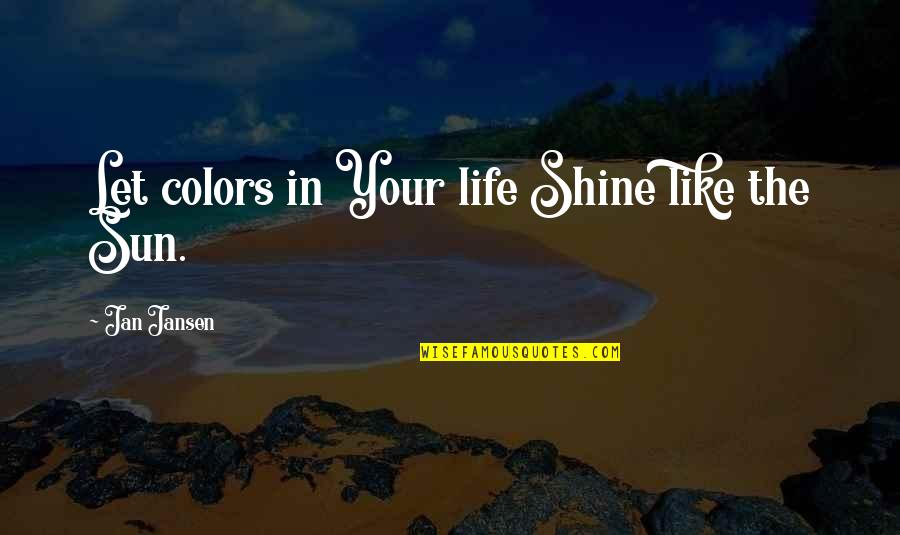 Colors In Your Life Quotes By Jan Jansen: Let colors in Your life Shine like the