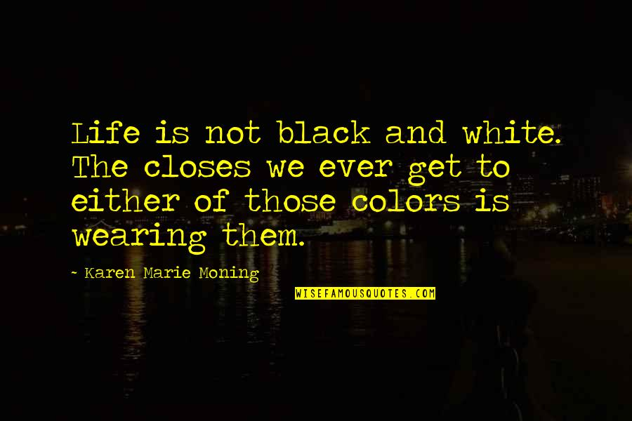 Colors In Your Life Quotes By Karen Marie Moning: Life is not black and white. The closes