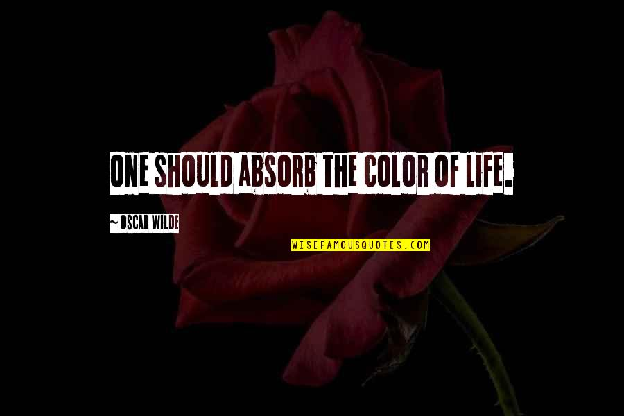 Colors In Your Life Quotes By Oscar Wilde: One should absorb the color of life.