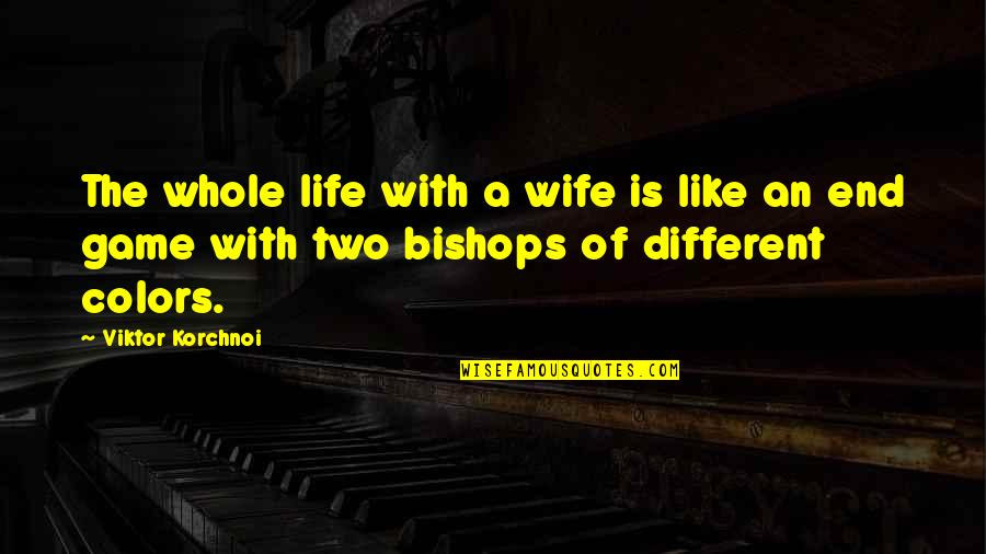 Colors In Your Life Quotes By Viktor Korchnoi: The whole life with a wife is like