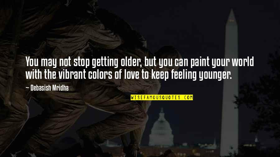Colors Of The World Quotes By Debasish Mridha: You may not stop getting older, but you