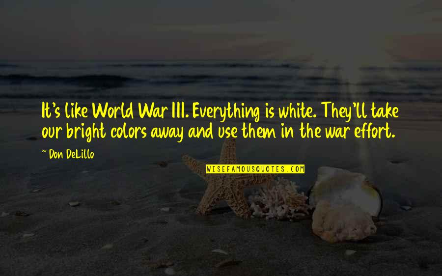 Colors Of The World Quotes By Don DeLillo: It's like World War III. Everything is white.