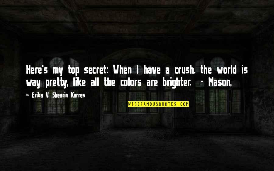 Colors Of The World Quotes By Erika V. Shearin Karres: Here's my top secret: When I have a