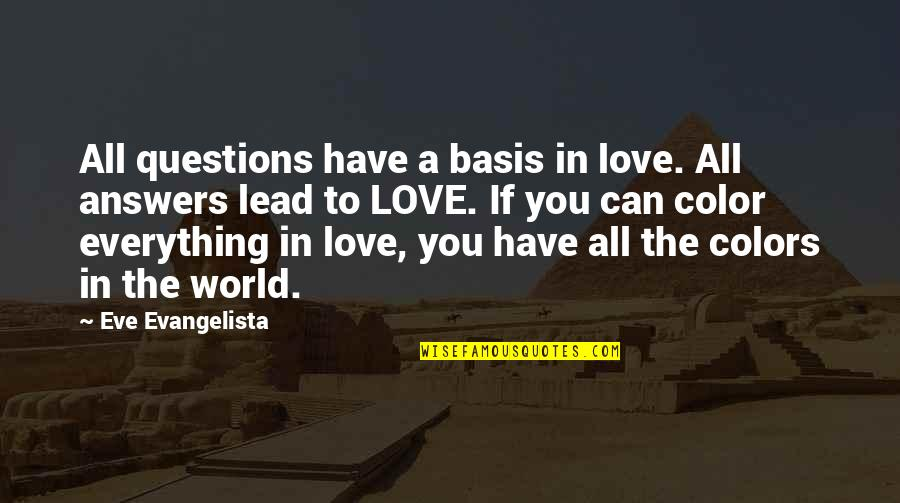 Colors Of The World Quotes By Eve Evangelista: All questions have a basis in love. All