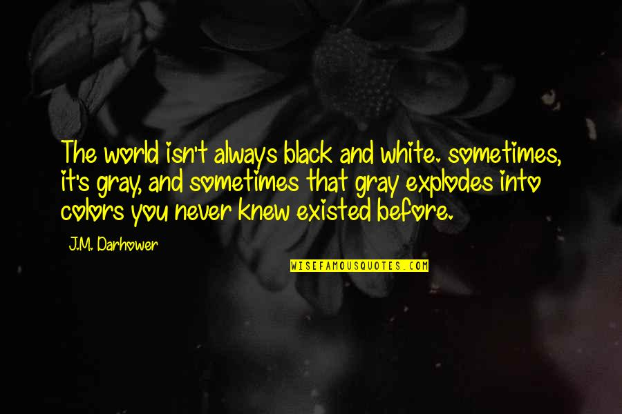 Colors Of The World Quotes By J.M. Darhower: The world isn't always black and white. sometimes,