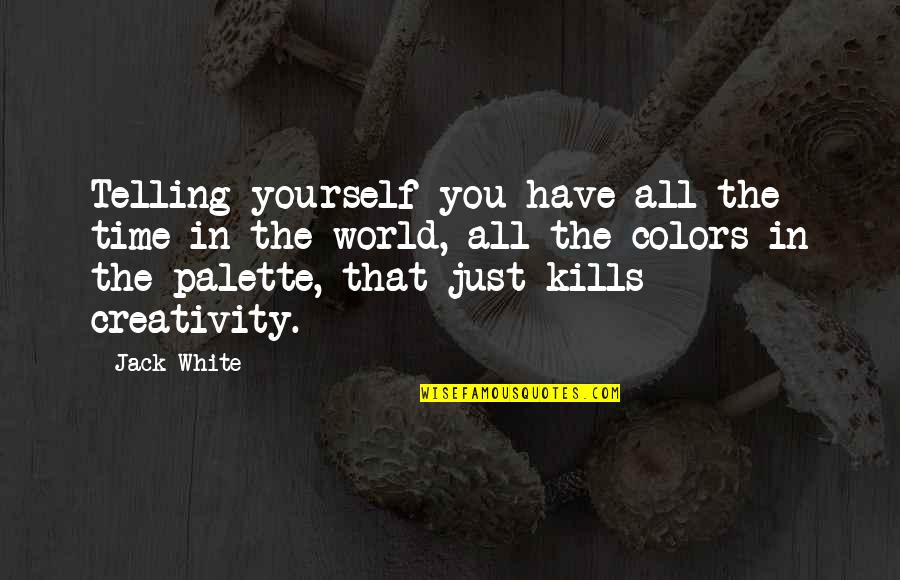 Colors Of The World Quotes By Jack White: Telling yourself you have all the time in