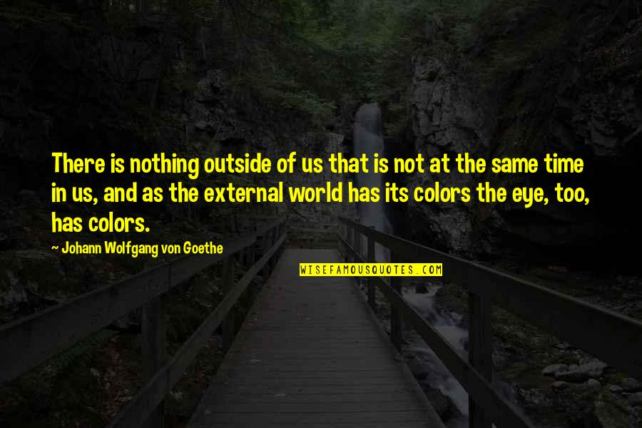 Colors Of The World Quotes By Johann Wolfgang Von Goethe: There is nothing outside of us that is