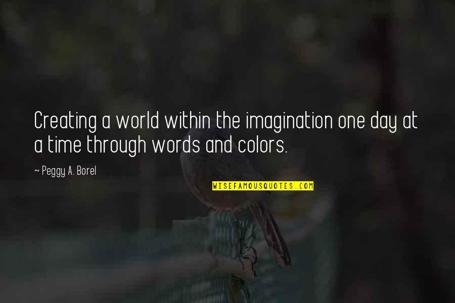Colors Of The World Quotes By Peggy A. Borel: Creating a world within the imagination one day
