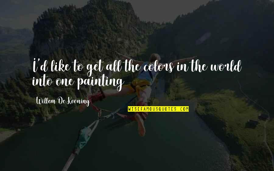 Colors Of The World Quotes By Willem De Kooning: I'd like to get all the colors in