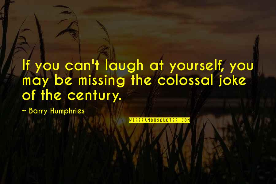 Colossal Quotes By Barry Humphries: If you can't laugh at yourself, you may