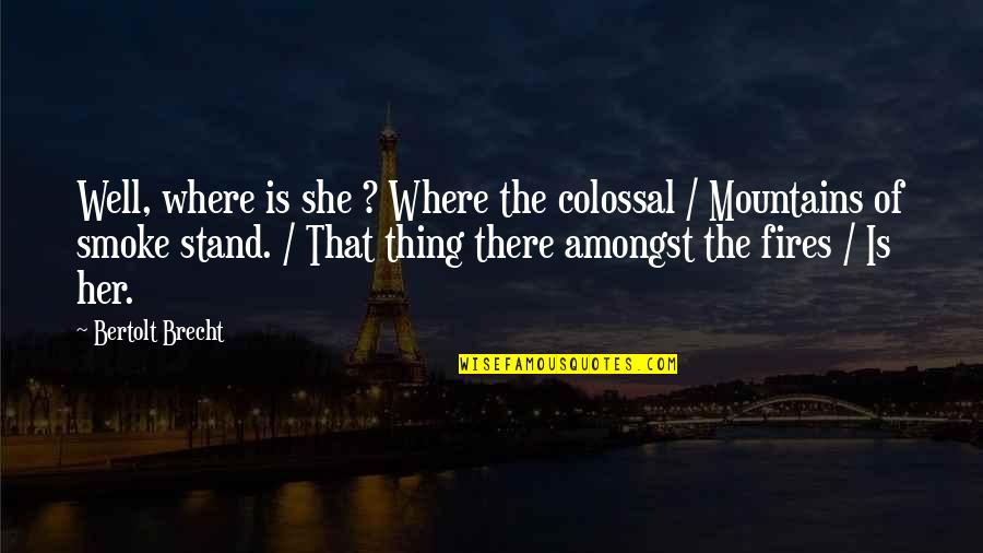 Colossal Quotes By Bertolt Brecht: Well, where is she ? Where the colossal