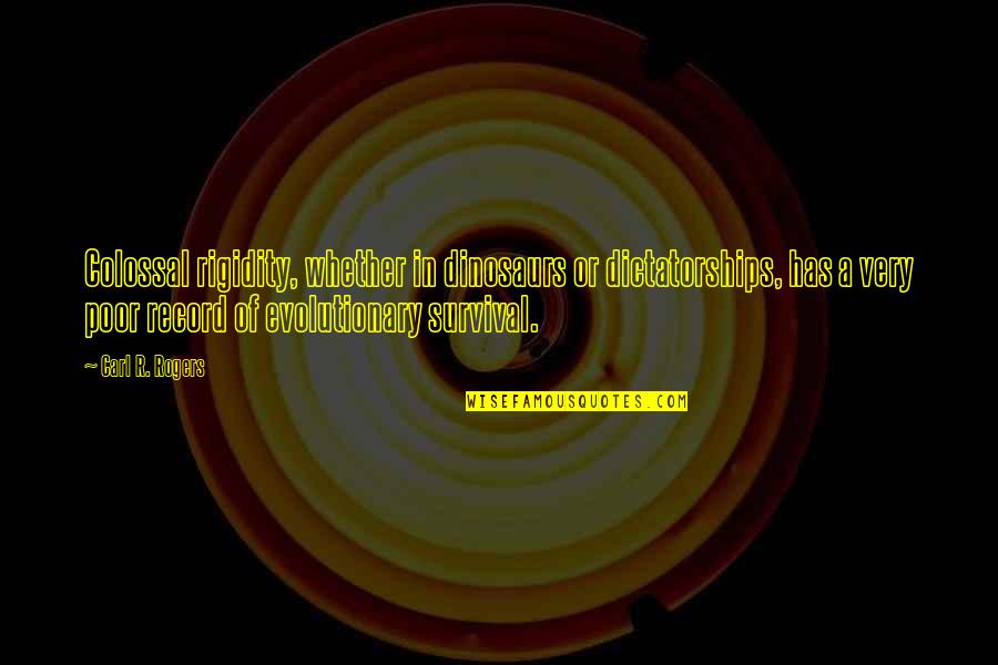 Colossal Quotes By Carl R. Rogers: Colossal rigidity, whether in dinosaurs or dictatorships, has