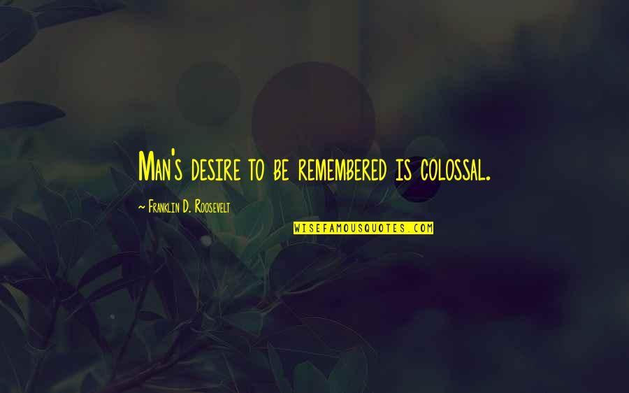 Colossal Quotes By Franklin D. Roosevelt: Man's desire to be remembered is colossal.