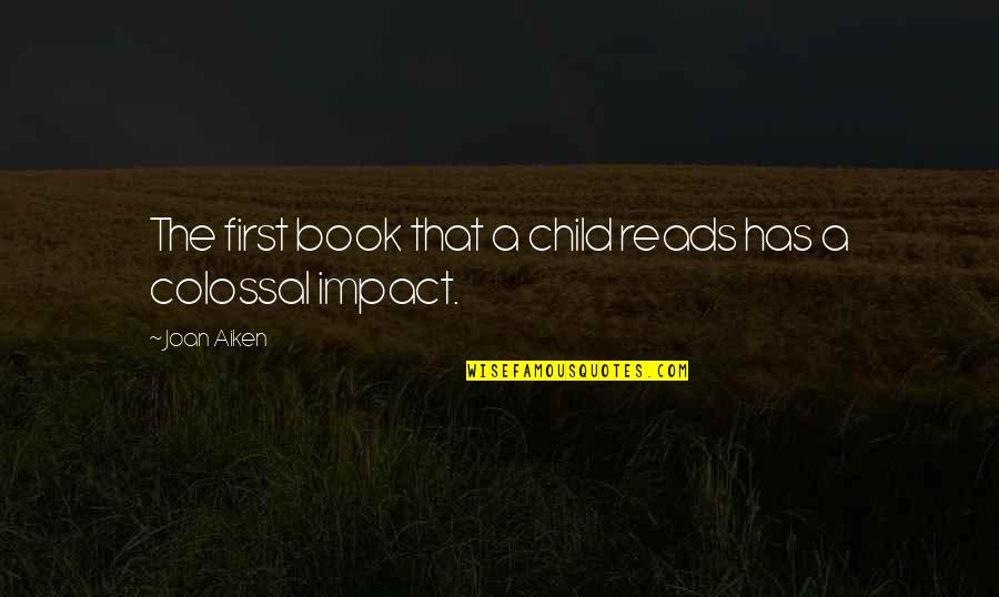 Colossal Quotes By Joan Aiken: The first book that a child reads has