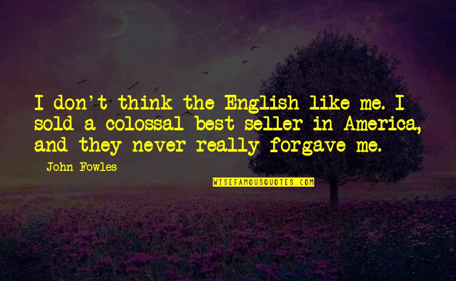 Colossal Quotes By John Fowles: I don't think the English like me. I