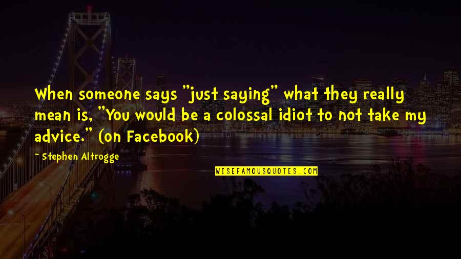 "Colossal Quotes By Stephen Altrogge: When someone says ""just saying"" what they really"