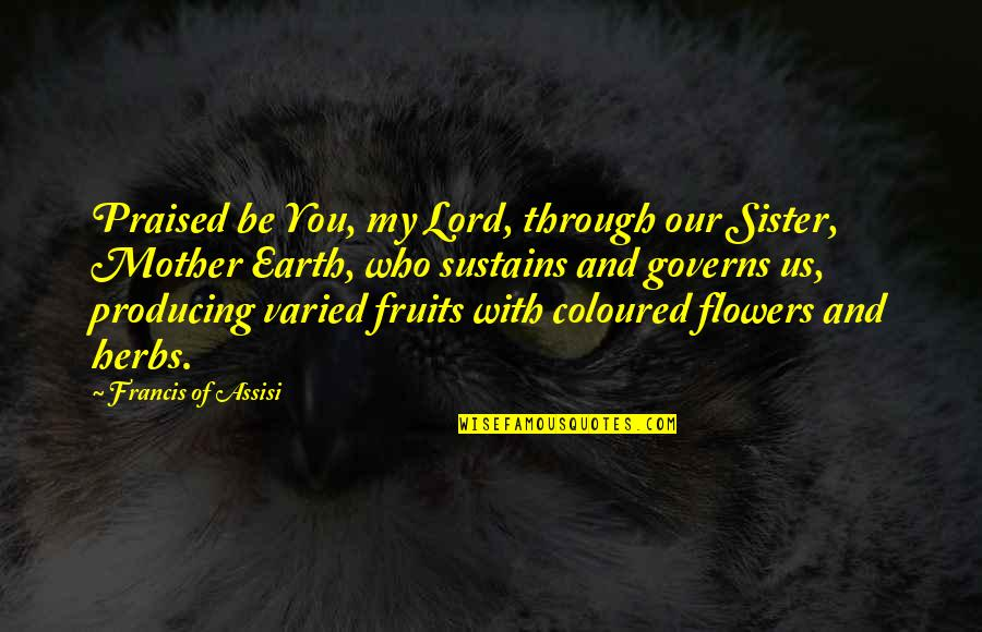 Coloured Quotes By Francis Of Assisi: Praised be You, my Lord, through our Sister,
