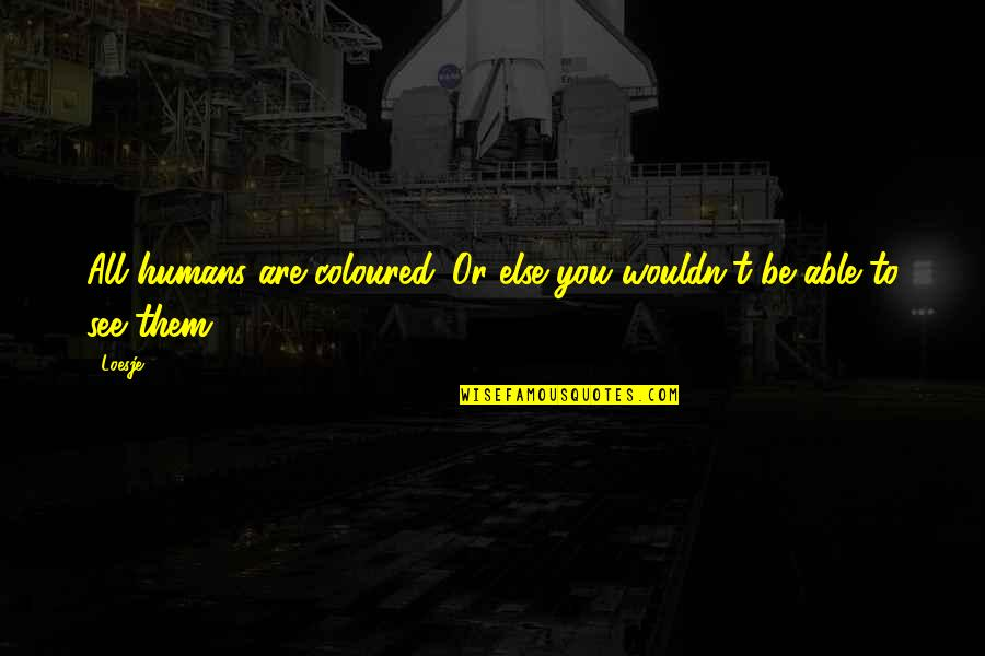 Coloured Quotes By Loesje: All humans are coloured. Or else you wouldn't